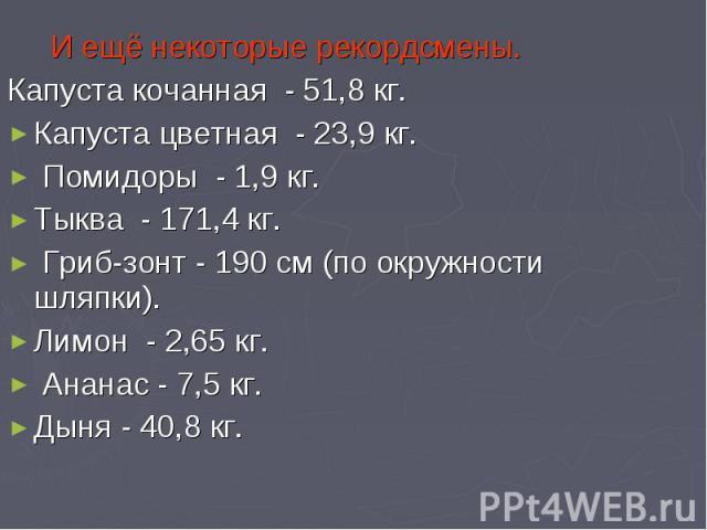 И ещё некоторые рекордсмены.Капуста кочанная - 51,8 кг.Капуста цветная - 23,9 кг. Помидоры - 1,9 кг. Тыква - 171,4 кг. Гриб-зонт - 190 см (по окружности шляпки). Лимон - 2,65 кг. Ананас - 7,5 кг. Дыня - 40,8 кг.