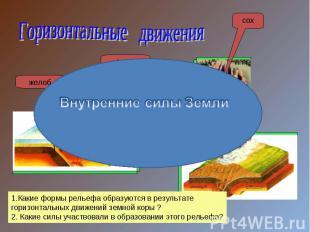 Горизонтальные движенияВнутренние силы Земли1.Какие формы рельефа образуются в р