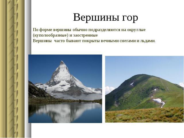 Вершины горПо форме вершины обычно подразделяются на округлые(куполообразные) и заостренныеВершины часто бывают покрыты вечными снегами и льдами.