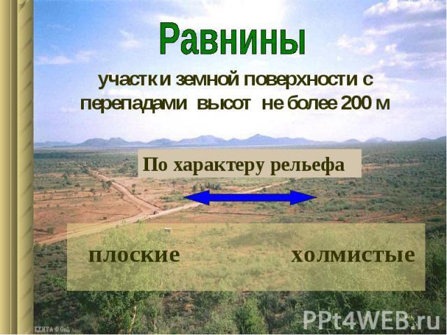 Равниныучастки земной поверхности с перепадами высот не более 200 мПо характеру рельефа