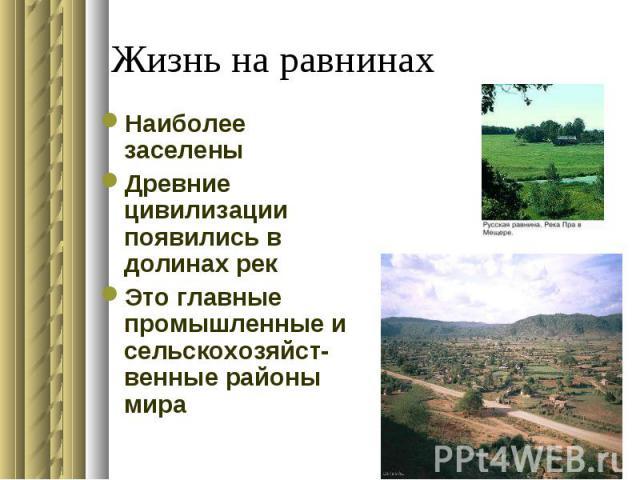 Жизнь на равнинахНаиболее заселеныДревние цивилизации появились в долинах рекЭто главные промышленные и сельскохозяйст- венные районы мира