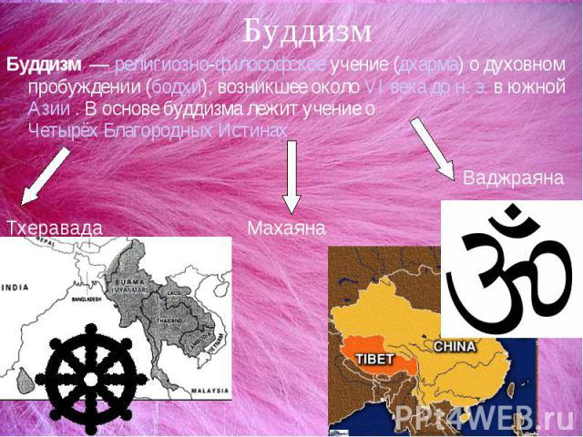 БуддизмБуддизм — религиозно-философское учение (дхарма) о духовном пробуждении (бодхи), возникшее около VI века до н.э. в южной Азии . В основе буддизма лежит учение о Четырёх Благородных Истинах