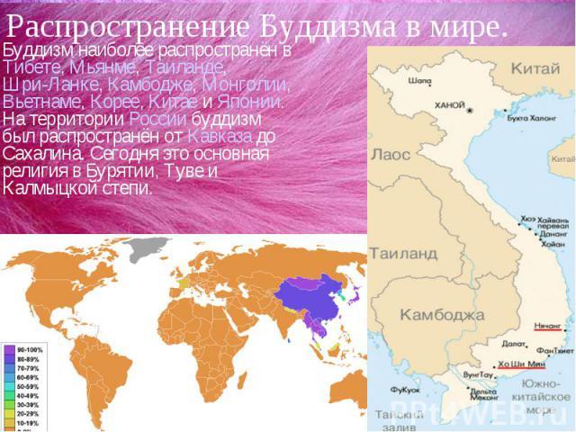 Распространение Буддизма в мире.Буддизм наиболее распространён в Тибете, Мьянме, Таиланде, Шри-Ланке, Камбодже, Монголии, Вьетнаме, Корее, Китае и Японии. На территории России буддизм был распространён от Кавказа до Сахалина. Сегодня это основная ре…
