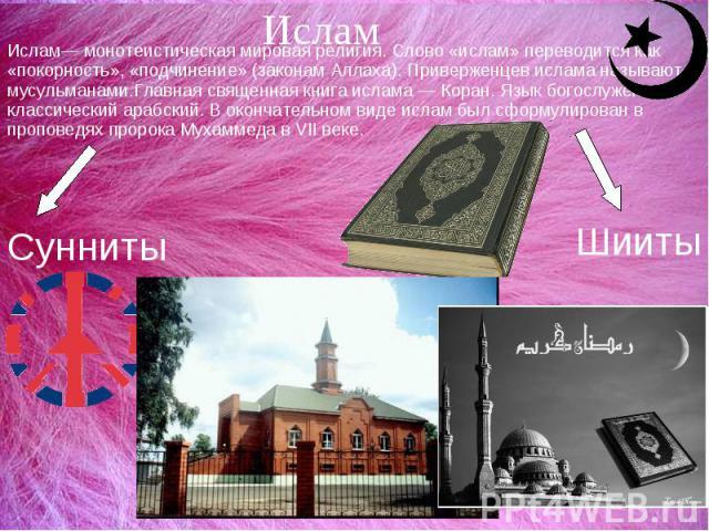ИсламИслам— монотеистическая мировая религия. Слово «ислам» переводится как «покорность», «подчинение» (законам Аллаха). Приверженцев ислама называют мусульманами.Главная священная книга ислама — Коран. Язык богослужения — классический арабский. В о…