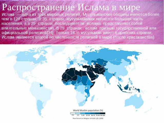 Распространение Ислама в миреИслам — одна из трёх мировых религий. Мусульманские общины имеются более чем в 120 странах. В 35 странах мусульманами является большая часть населения, а в 29 странах последователи ислама представляют собой влиятельные м…