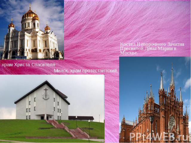 храм Христа СпасителяМинск, храм протестантский.Костел Непорочного Зачатия Пресвятой Девы Марии в Москве.