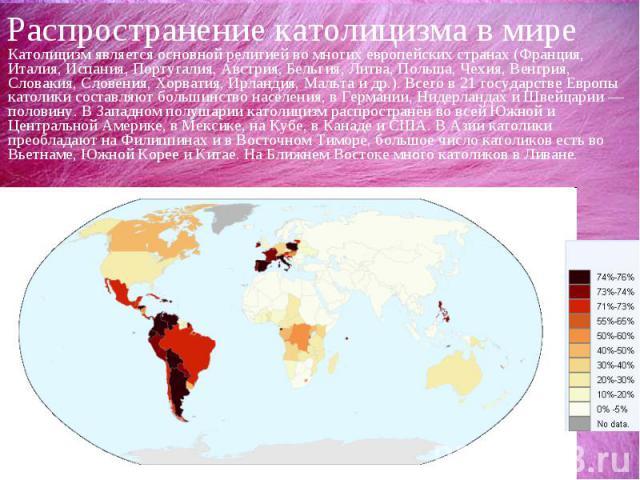 Распространение католицизма в миреКатолицизм является основной религией во многих европейских странах (Франция, Италия, Испания, Португалия, Австрия, Бельгия, Литва, Польша, Чехия, Венгрия, Словакия, Словения, Хорватия, Ирландия, Мальта и др.). Всег…