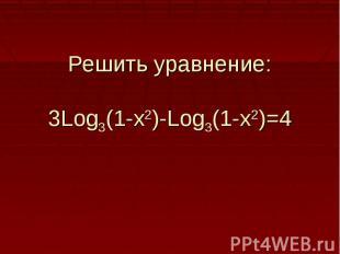 Решить уравнение:3Log3(1-x2)-Log3(1-x2)=4