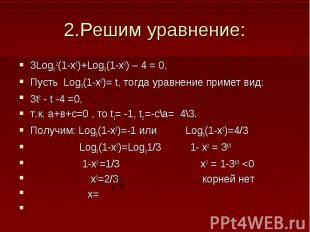 2.Решим уравнение:3Log3 2(1-x2)+Log3(1-x2) – 4 = 0,Пусть Log3(1-x2)= t, тогда ур