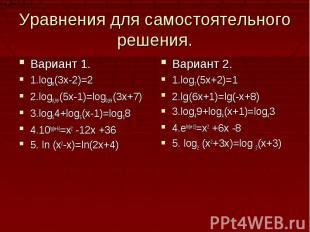 Уравнения для самостоятельного решения.Вариант 1.1.log8(3x-2)=22.log0,99(5x-1)=l