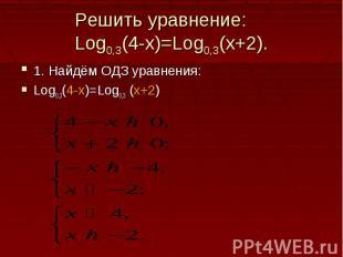 Решить уравнение:Log0,3(4-x)=Log0,3(x+2).1. Найдём ОДЗ уравнения:Log0,3(4-x)=Log