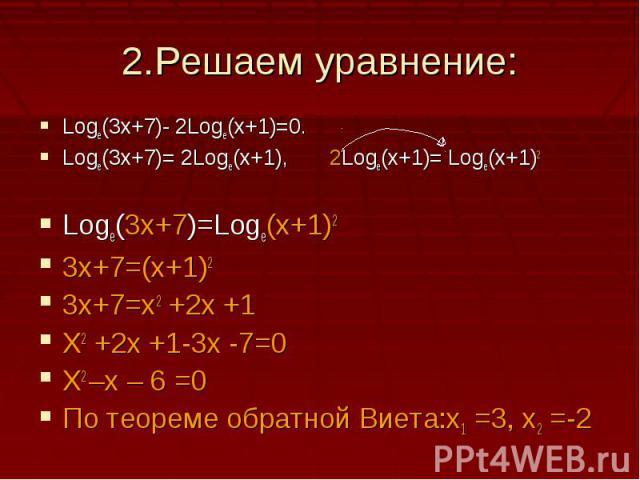2.Решаем уравнение:Logе(3х+7)- 2Loge(x+1)=0.Logе(3х+7)= 2Loge(x+1), 2Loge(x+1)= Loge(x+1)2Loge(3x+7)=Loge(x+1)23x+7=(x+1)23x+7=x2 +2x +1X2 +2x +1-3x -7=0X2 –x – 6 =0По теореме обратной Виета:х1 =3, х2 =-2