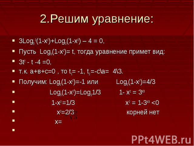 2.Решим уравнение:3Log3 2(1-x2)+Log3(1-x2) – 4 = 0,Пусть Log3(1-x2)= t, тогда уравнение примет вид:3t2 - t -4 =0, т.к. а+в+с=0 , то t1= -1, t2 =-c\a= 4\3.Получим: Log3(1-x2)=-1 или Log3(1-x2)=4/3 Log3(1-x2)=Log31/3 1- х2 = 34/3 1-x2 =1/3 х2 = 1-34/3