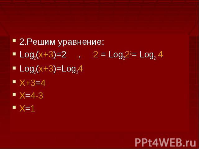 2.Решим уравнение:Log2(x+3)=2 , 2 = Log222= Log2 4Log2(x+3)=Log24X+3=4X=4-3X=1