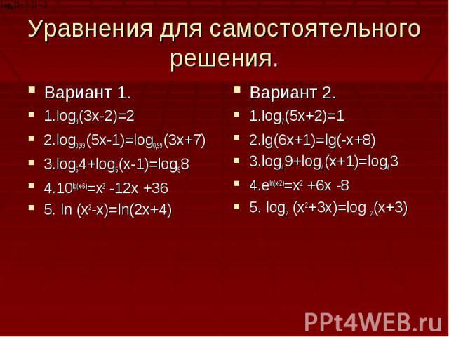 Уравнения для самостоятельного решения.Вариант 1.1.log8(3x-2)=22.log0,99(5x-1)=log0,99(3x+7)3.log54+log5(x-1)=log584.10lg(x-6)=x2 -12x +365. ln (x2-x)=ln(2x+4)Вариант 2.1.log7(5x+2)=12.lg(6x+1)=lg(-x+8)3.log49+log4(x+1)=log434.eln(x-2)=x2 +6x -85. l…