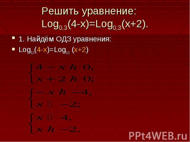 Решить уравнение:Log0,3(4-x)=Log0,3(x+2).1. Найдём ОДЗ уравнения:Log0,3(4-x)=Log0,3 (x+2)