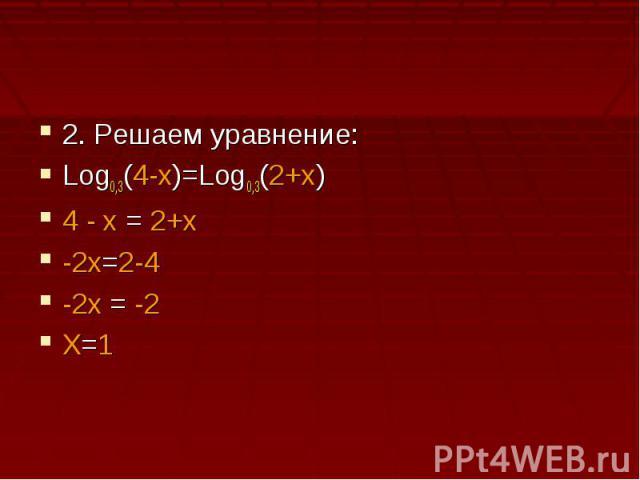 2. Решаем уравнение:Log0,3(4-x)=Log0,3(2+x)4 - x = 2+x-2x=2-4-2x = -2X=1