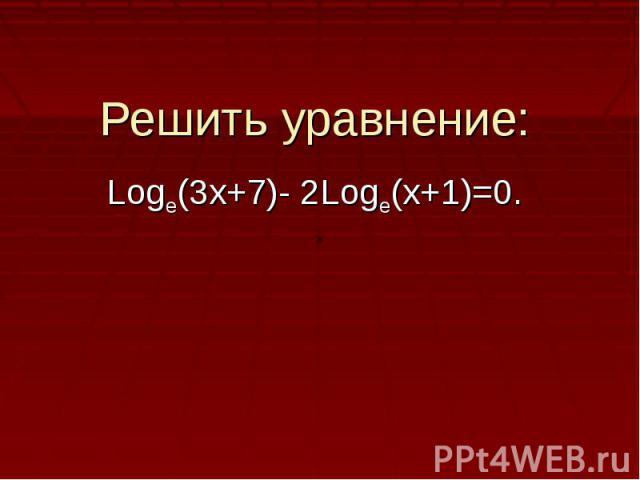 Решить уравнение:Logе(3х+7)- 2Loge(x+1)=0.