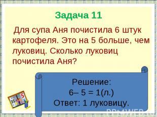 Задача 11 Для супа Аня почистила 6 штук картофеля. Это на 5 больше, чем луковиц.