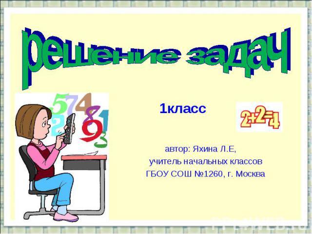 решение задач1класс автор: Яхина Л.Е, учитель начальных классов ГБОУ СОШ №1260, г. Москва