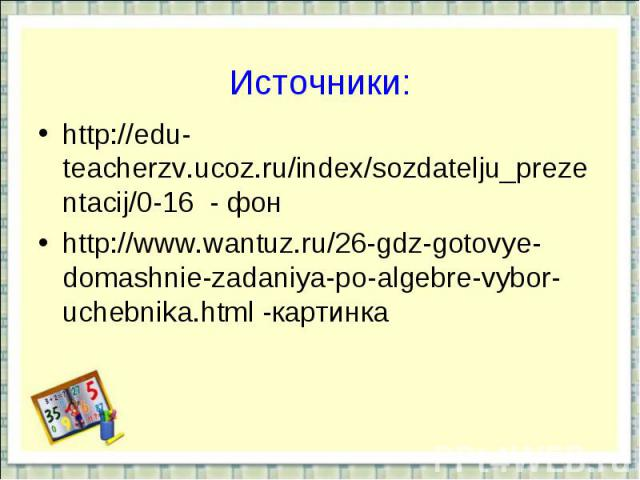 Источники:http://edu-teacherzv.ucoz.ru/index/sozdatelju_prezentacij/0-16 - фонhttp://www.wantuz.ru/26-gdz-gotovye-domashnie-zadaniya-po-algebre-vybor-uchebnika.html -картинка