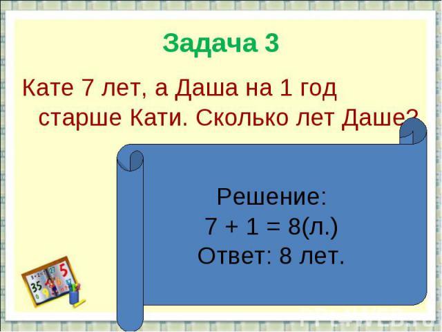 Задача 3Кате 7 лет, а Даша на 1 год старше Кати. Сколько лет Даше?Решение:7 + 1 = 8(л.)Ответ: 8 лет.