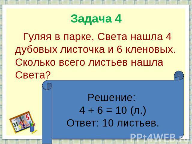 Задача 4 Гуляя в парке, Света нашла 4 дубовых листочка и 6 кленовых. Сколько всего листьев нашла Света?Решение: 4 + 6 = 10 (л.)Ответ: 10 листьев.