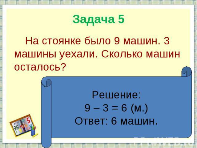 Задача 5 На стоянке было 9 машин. 3 машины уехали. Сколько машин осталось?Решение:9 – 3 = 6 (м.)Ответ: 6 машин.