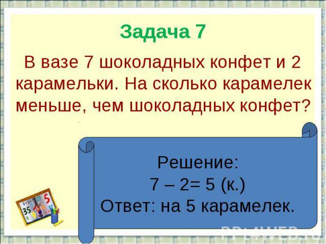 Задача 7 В вазе 7 шоколадных конфет и 2 карамельки. На сколько карамелек меньше, чем шоколадных конфет?Решение:7 – 2= 5 (к.)Ответ: на 5 карамелек.