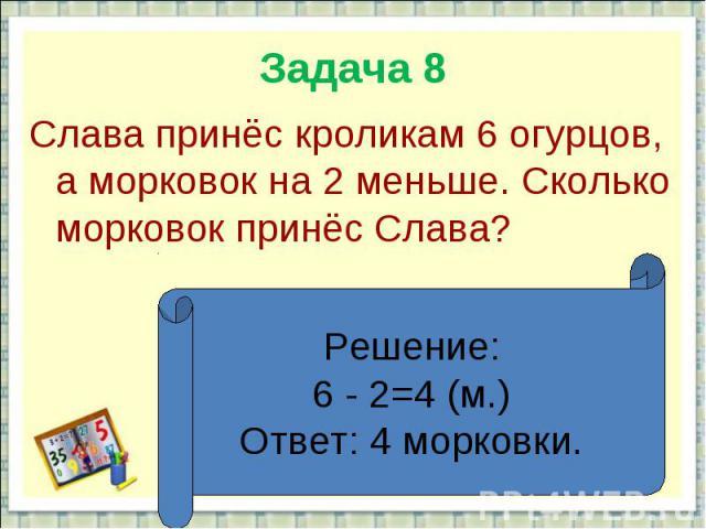 Задача 8Слава принёс кроликам 6 огурцов, а морковок на 2 меньше. Сколько морковок принёс Слава?Решение:6 - 2=4 (м.)Ответ: 4 морковки.