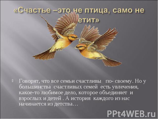«Счастье –это не птица, само не прилетит»Говорят, что все семьи счастливы по- своему. Но у большинства счастливых семей есть увлечения, какое-то любимое дело, которое объединяет и взрослых и детей . А история каждого из нас начинается из детства…
