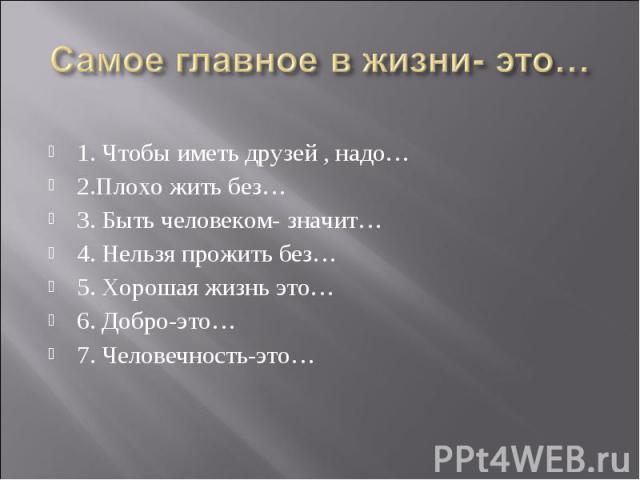 Самое главное в жизни- это…1. Чтобы иметь друзей , надо…2.Плохо жить без…3. Быть человеком- значит… 4. Нельзя прожить без…5. Хорошая жизнь это…6. Добро-это…7. Человечность-это…