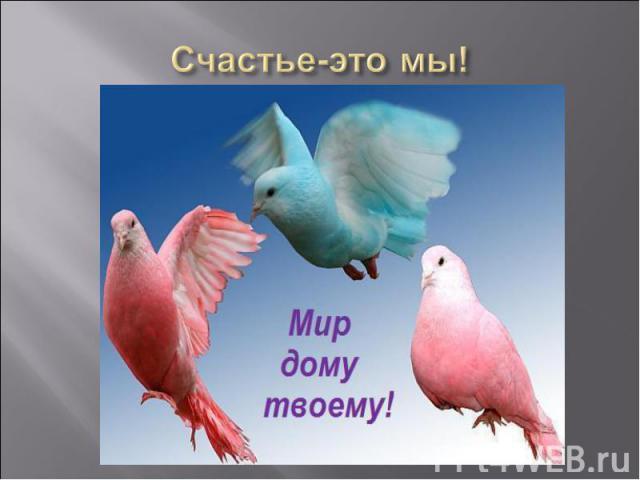 Счастье-это мы!
