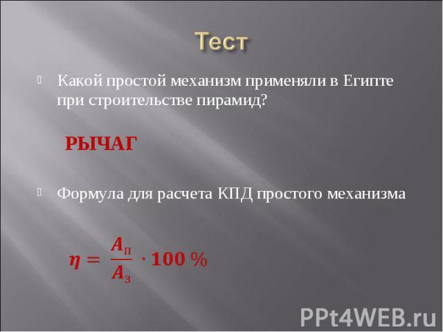ТестКакой простой механизм применяли в Египте при строительстве пирамид?Формула для расчета КПД простого механизма