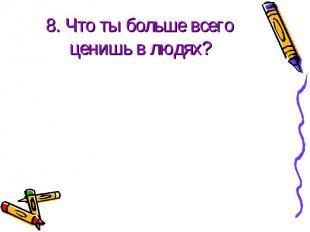 8. Что ты больше всего ценишь в людях?