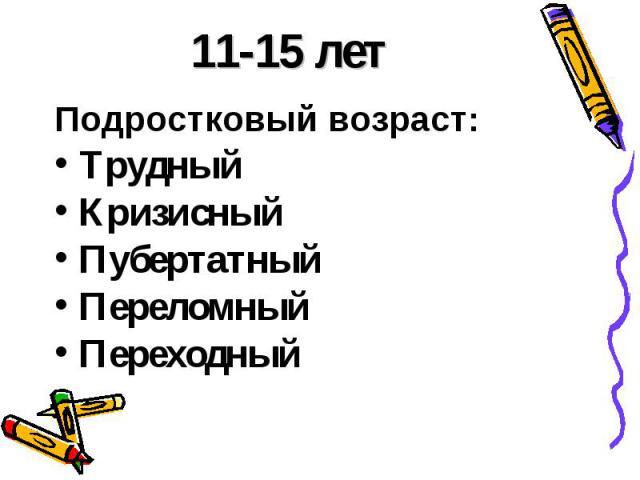 11-15 летПодростковый возраст: ТрудныйКризисныйПубертатныйПереломный Переходный