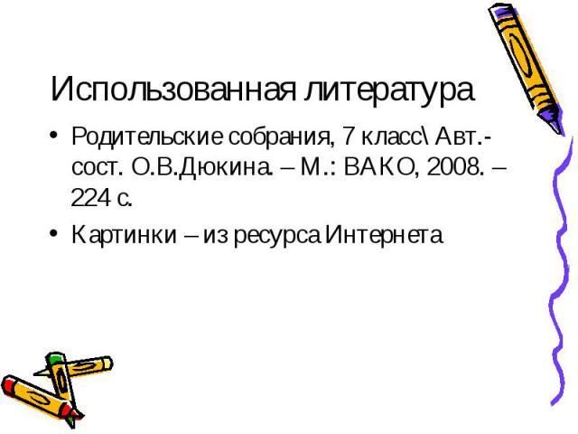 Использованная литератураРодительские собрания, 7 класс\ Авт.-сост. О.В.Дюкина. – М.: ВАКО, 2008. – 224 с.Картинки – из ресурса Интернета