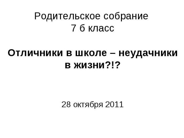 Родительское собрание 7 б классОтличники в школе – неудачники в жизни?!?28 октября 2011