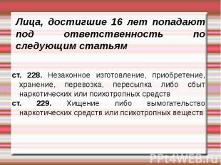 Лица, достигшие 16 лет попадают под ответственность по следующим статьямст. 228.