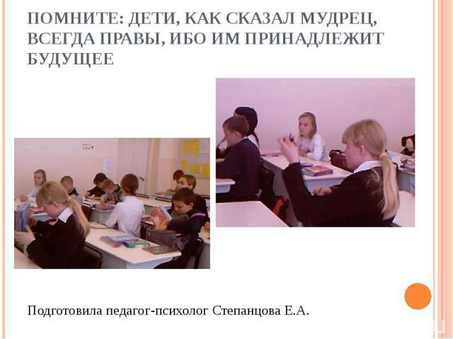 Помните: дети, как сказал мудрец, всегда правы, ибо им принадлежит будущееПодготовила педагог-психолог Степанцова Е.А.