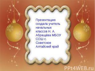 Презентацию создала учитель начальных классов Н. А. Абращёва МБОУ СОШ с. Советск