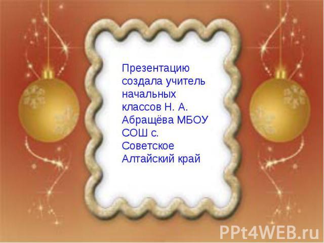 Презентацию создала учитель начальных классов Н. А. Абращёва МБОУ СОШ с. Советское Алтайский край