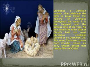 Christmas is Christian holiday that celebrates the birth of Jesus Christ. For mi