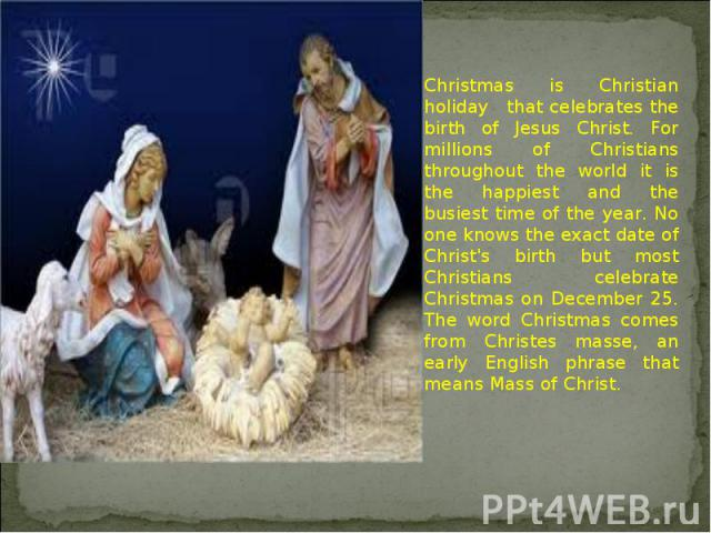 Christmas is Christian holiday that celebrates the birth of Jesus Christ. For millions of Christians throughout the world it is the happiest and the busiest time of the year. No one knows the exact date of Christ's birth but most Christians celebrat…