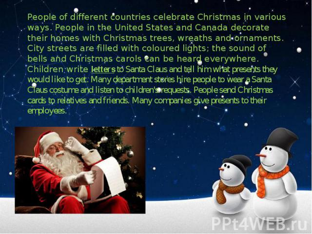 People of different countries celebrate Christmas in various ways. People in the United States and Canada decorate their homes with Christmas trees, wreaths and ornaments. City streets are filled with coloured lights; the sound of bells and Christma…