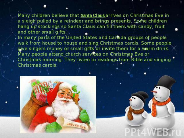 Many children believe that Santa Claus arrives on Christmas Eve in a sleigh pulled by a reindeer and brings presents. Some children hang up stockings so Santa Claus can fill them with candy, fruit and other small gifts.In many parts of the United St…