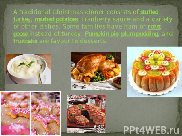 A traditional Christmas dinner consists of stuffed turkey, mashed potatoes, cranberry sauce and a variety of other dishes. Some families have ham or roast goose instead of turkey. Pumpkin pie, plum pudding, and fruitcake are favourite desserts.
