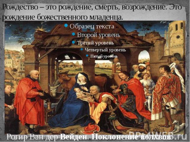 Рождество – это рождение, смерть, возрождение. Это рождение божественного младенца.Рогир Ван дерВейден.Поклонение волхвов
