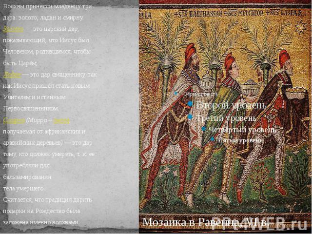 Волхвы принесли младенцу тридара: золото, ладан и смирну.Золото— это царский дар,показывающий, что Иисус былЧеловеком, родившимся, чтобыбыть Царём;Ладан— это дар священнику, таккак Иисус пришёл стать новымУчителем и истиннымПервосвященником.Смирна…