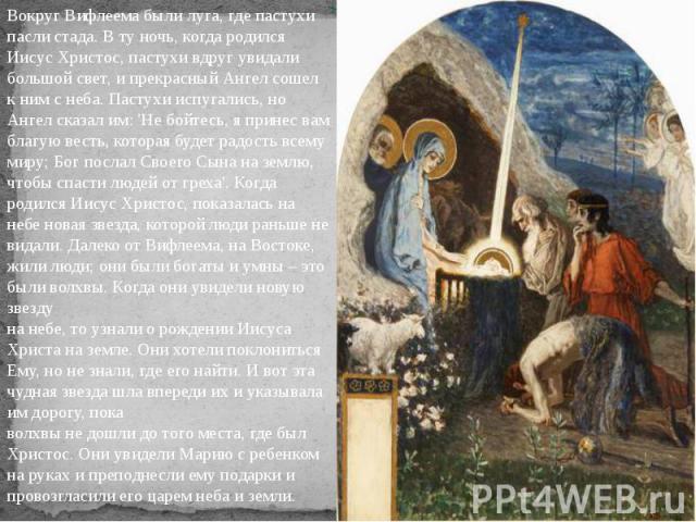 Вокруг Вифлеема были луга, где пастухипасли стада. В ту ночь, когда родилсяИисус Христос, пастухи вдруг увидалибольшой свет, и прекрасный Ангел сошел к ним с неба. Пастухи испугались, но Ангел сказал им: 'Не бойтесь, я принес вам благую весть, котор…